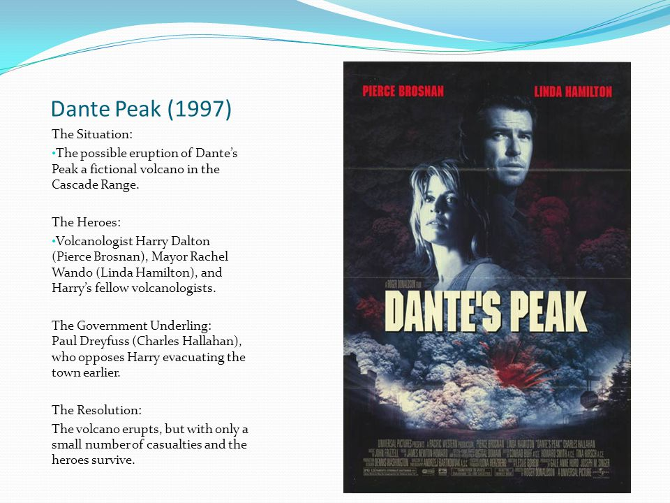 Dante Peak (1997) The Situation: The possible eruption of Dante's Peak a fictional volcano in the Cascade Range. The Heroes: Volcanologist Harry Dalto
