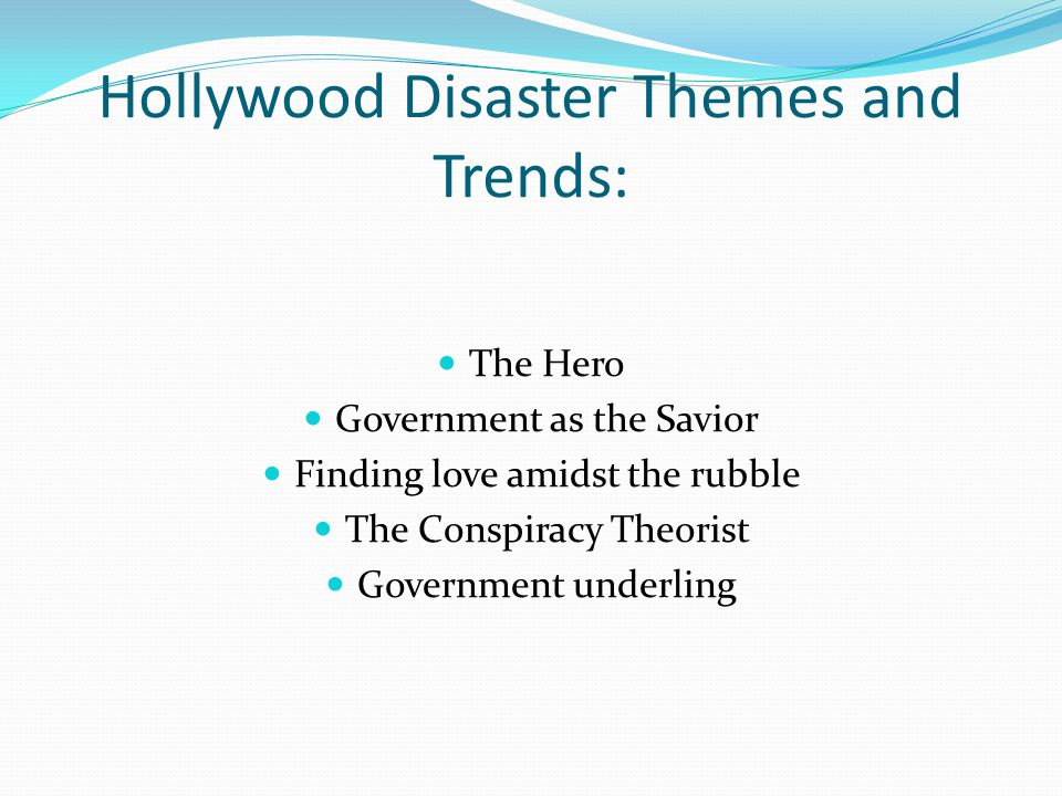 Hollywood Disaster Themes and Trends: The Hero Government as the Savior Finding love amidst the rubble The Conspiracy Theorist Government underling