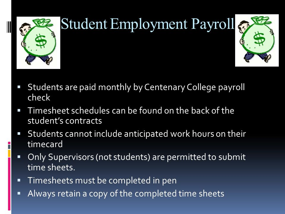 Student Employment Payroll  Students are paid monthly by Centenary College payroll check  Timesheet schedules can be found on the back of the student's contracts  Students cannot include anticipated work hours on their timecard  Only Supervisors (not students) are permitted to submit time sheets.