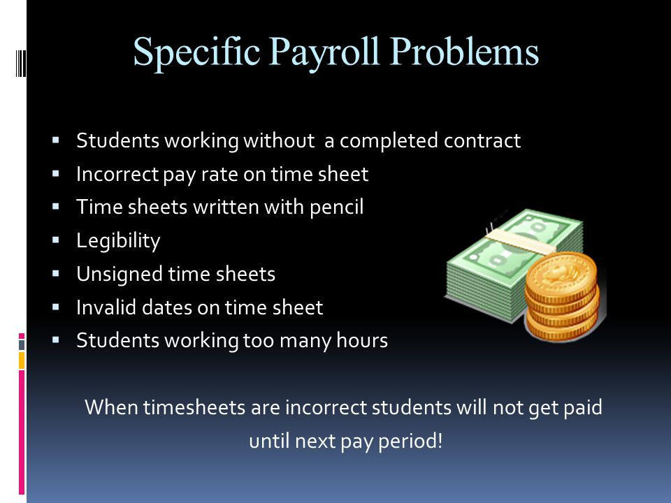 Specific Payroll Problems  Students working without a completed contract  Incorrect pay rate on time sheet  Time sheets written with pencil  Legibility  Unsigned time sheets  Invalid dates on time sheet  Students working too many hours When timesheets are incorrect students will not get paid until next pay period!