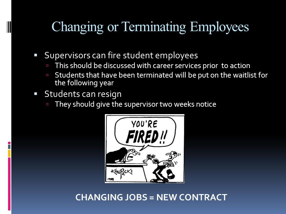 Changing or Terminating Employees  Supervisors can fire student employees  This should be discussed with career services prior to action  Students that have been terminated will be put on the waitlist for the following year  Students can resign  They should give the supervisor two weeks notice CHANGING JOBS = NEW CONTRACT