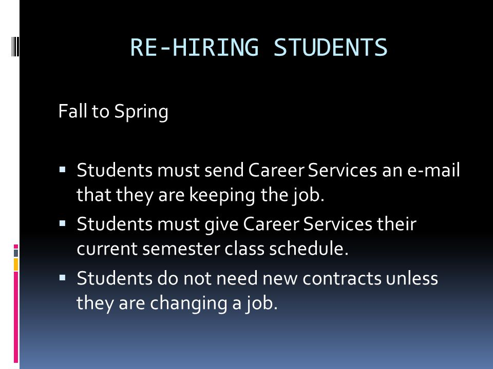 RE-HIRING STUDENTS Fall to Spring  Students must send Career Services an e-mail that they are keeping the job.
