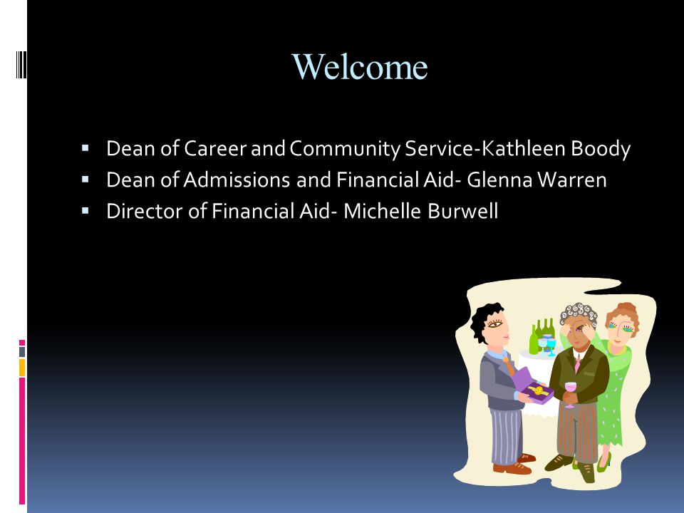 Welcome  Dean of Career and Community Service-Kathleen Boody  Dean of Admissions and Financial Aid- Glenna Warren  Director of Financial Aid- Michelle Burwell