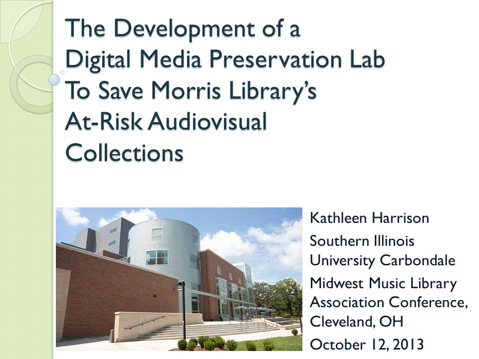 The Development of a Digital Media Preservation Lab To Save Morris Library's At-Risk Audiovisual Collections Kathleen Harrison Southern Illinois University Carbondale Midwest Music Library Association Conference, Cleveland, OH October 12, 2013
