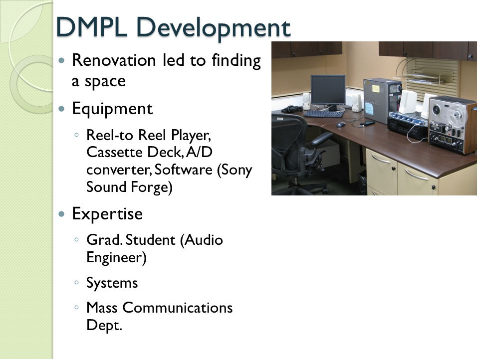 DMPL Development Continued Metadata ◦ Access database ◦ Sony Sound Forge Audiovisual Self- Assessment Program (AvSAP) ◦ assessment and inventory of the A/V collections ◦ prioritize collections for preservation Photo from http://en.wikipedia.org/wiki/File:Magtape1.jpg http://en.wikipedia.org/wiki/File:Magtape1.jpg