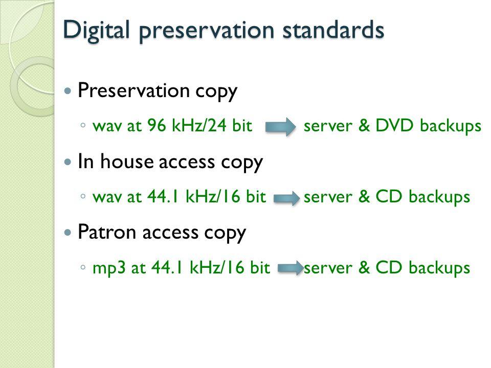 Digital preservation standards Preservation copy ◦ wav at 96 kHz/24 bit server & DVD backups In house access copy ◦ wav at 44.1 kHz/16 bitserver & CD backups Patron access copy ◦ mp3 at 44.1 kHz/16 bitserver & CD backups