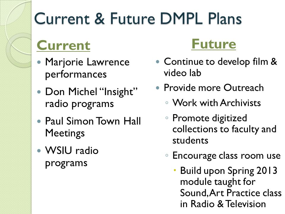 Current & Future DMPL Plans Marjorie Lawrence performances Don Michel Insight radio programs Paul Simon Town Hall Meetings WSIU radio programs Continue to develop film & video lab Provide more Outreach ◦ Work with Archivists ◦ Promote digitized collections to faculty and students ◦ Encourage class room use  Build upon Spring 2013 module taught for Sound, Art Practice class in Radio & Television Current Future