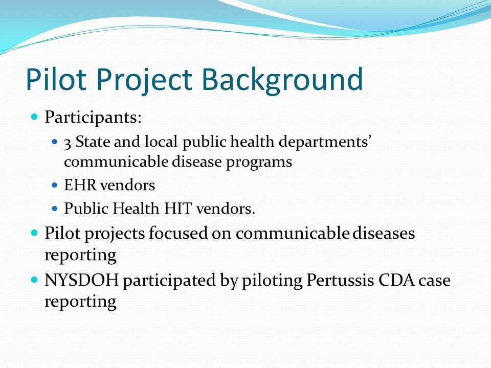 Pilot Project Background Participants: 3 State and local public health departments' communicable disease programs EHR vendors Public Health HIT vendor