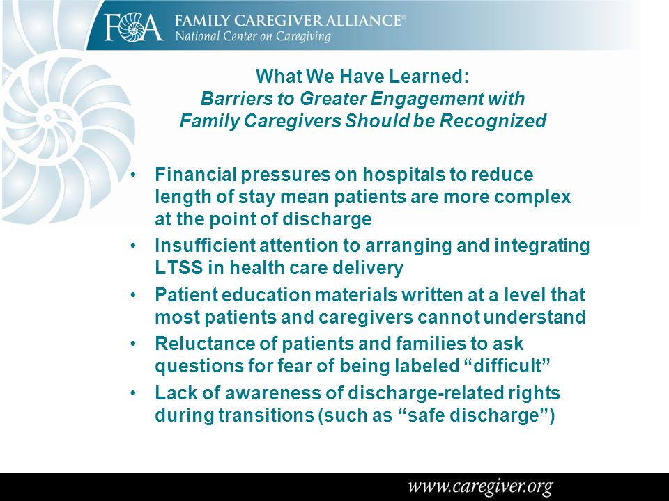 What We Have Learned: Barriers to Greater Engagement with Family Caregivers Should be Recognized Financial pressures on hospitals to reduce length of