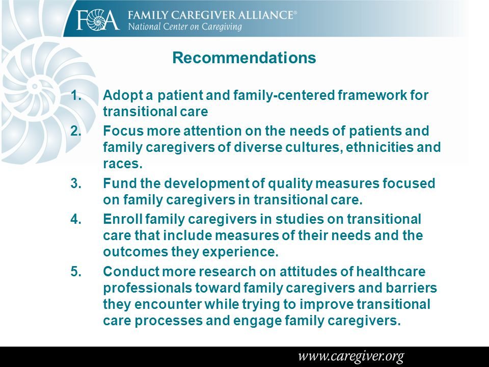 Recommendations 1.Adopt a patient and family-centered framework for transitional care 2.Focus more attention on the needs of patients and family careg