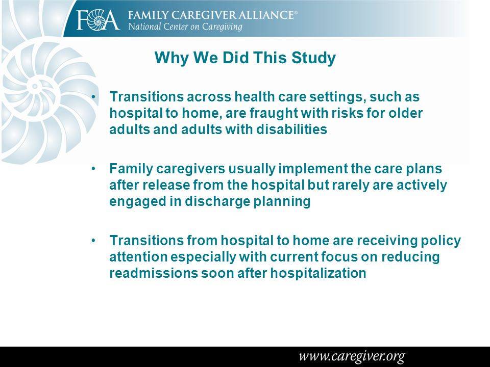 How We Did This Study Conducted a methodical review of the literature from 2000 to 2012 on family (or informal) caregivers and care transistions , transitional care , discharge planning on PubMed, MEDLINE, the Cochrane Database of Systematic Reveiws & the Journals of the GSA Internet searches of publications by governmental, provider, health policy and consumer organizations to ensure currency