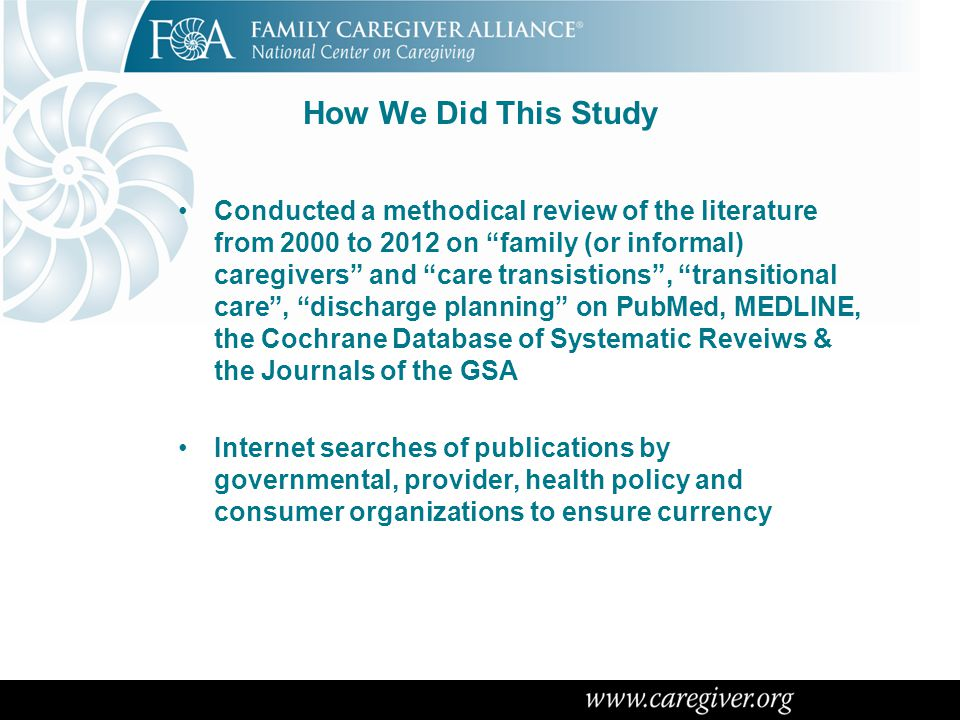 "How We Did This Study Conducted a methodical review of the literature from 2000 to 2012 on ""family (or informal) caregivers"" and ""care transistions"","