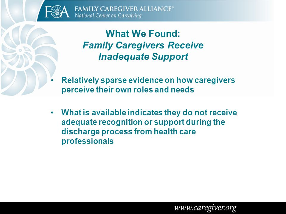 What We Have Learned: Barriers to Greater Engagement with Family Caregivers Should be Recognized Financial pressures on hospitals to reduce length of stay mean patients are more complex at the point of discharge Insufficient attention to arranging and integrating LTSS in health care delivery Patient education materials written at a level that most patients and caregivers cannot understand Reluctance of patients and families to ask questions for fear of being labeled difficult Lack of awareness of discharge-related rights during transitions (such as safe discharge )
