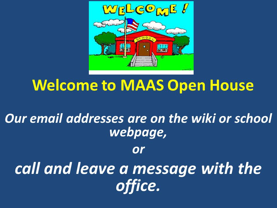 Welcome to MAAS Open House Our email addresses are on the wiki or school webpage, or call and leave a message with the office.