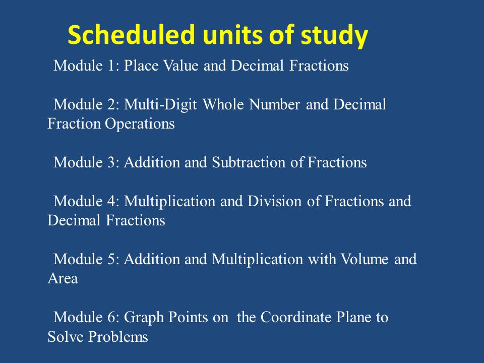 Scheduled units of study Module 1: Place Value and Decimal Fractions Module 2: Multi-Digit Whole Number and Decimal Fraction Operations Module 3: Addition and Subtraction of Fractions Module 4: Multiplication and Division of Fractions and Decimal Fractions Module 5: Addition and Multiplication with Volume and Area Module 6: Graph Points on the Coordinate Plane to Solve Problems