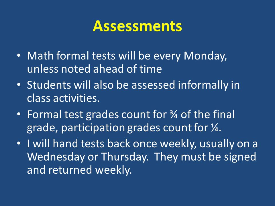 Assessments Math formal tests will be every Monday, unless noted ahead of time Students will also be assessed informally in class activities.