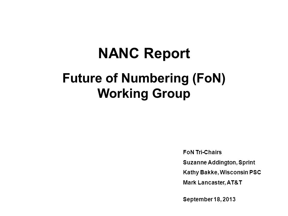 NANC Report Future of Numbering (FoN) Working Group FoN Tri-Chairs Suzanne Addington, Sprint Kathy Bakke, Wisconsin PSC Mark Lancaster, AT&T September 18, 2013
