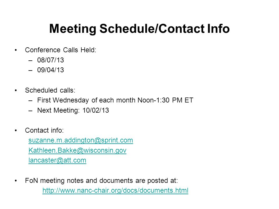 Meeting Schedule/Contact Info Conference Calls Held: –08/07/13 –09/04/13 Scheduled calls: –First Wednesday of each month Noon-1:30 PM ET –Next Meeting: 10/02/13 Contact info: suzanne.m.addington@sprint.com Kathleen.Bakke@wisconsin.gov lancaster@att.com FoN meeting notes and documents are posted at: http://www.nanc-chair.org/docs/documents.html