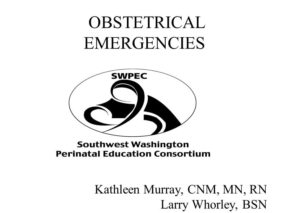 OBSTETRICAL EMERGENCIES Kathleen Murray, CNM, MN, RN Larry Whorley, BSN