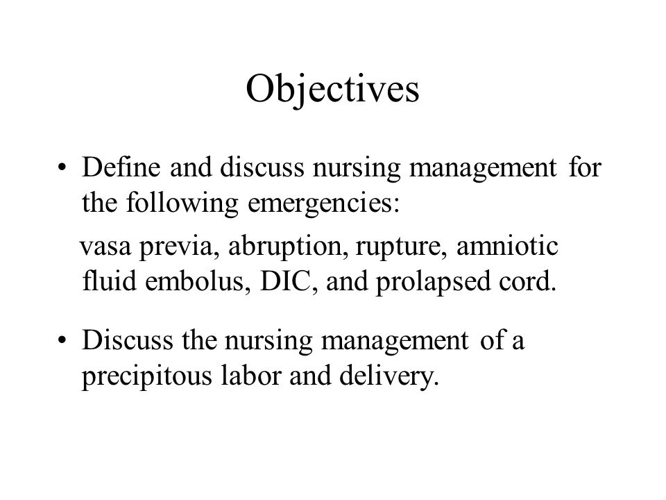 Objectives Define and discuss nursing management for the following emergencies: vasa previa, abruption, rupture, amniotic fluid embolus, DIC, and prol