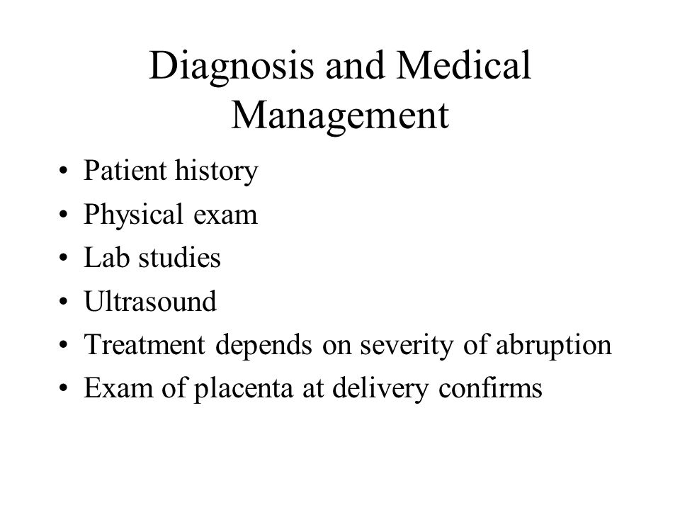 Diagnosis and Medical Management Patient history Physical exam Lab studies Ultrasound Treatment depends on severity of abruption Exam of placenta at d