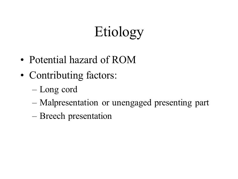 Etiology Potential hazard of ROM Contributing factors: –Long cord –Malpresentation or unengaged presenting part –Breech presentation