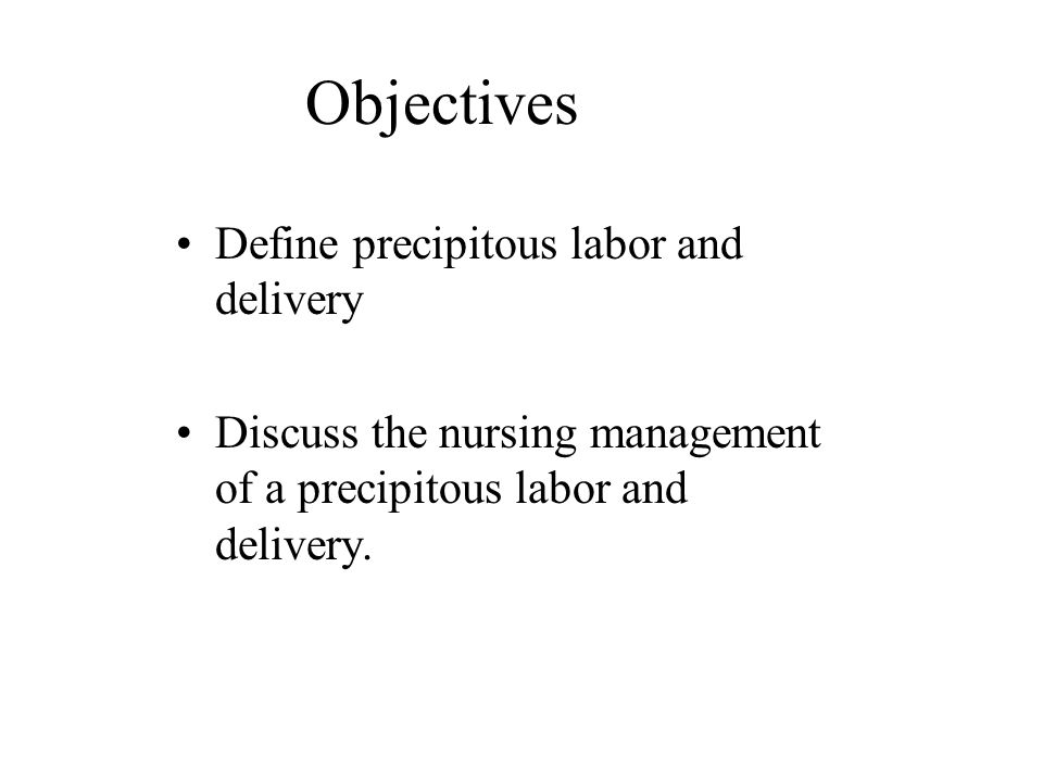 Objectives Define precipitous labor and delivery Discuss the nursing management of a precipitous labor and delivery.
