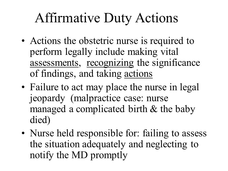 Affirmative Duty Actions Actions the obstetric nurse is required to perform legally include making vital assessments, recognizing the significance of