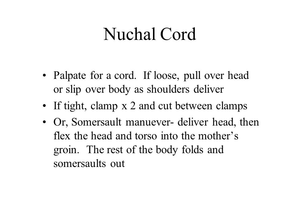 Nuchal Cord Palpate for a cord. If loose, pull over head or slip over body as shoulders deliver If tight, clamp x 2 and cut between clamps Or, Somersa
