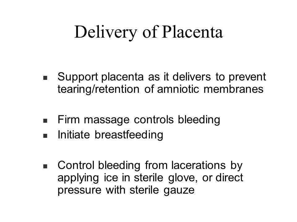 Support placenta as it delivers to prevent tearing/retention of amniotic membranes Firm massage controls bleeding Initiate breastfeeding Control bleed
