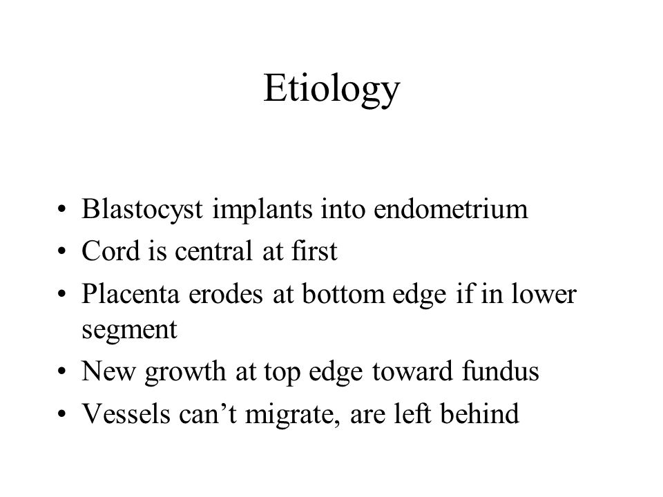 Etiology Blastocyst implants into endometrium Cord is central at first Placenta erodes at bottom edge if in lower segment New growth at top edge towar