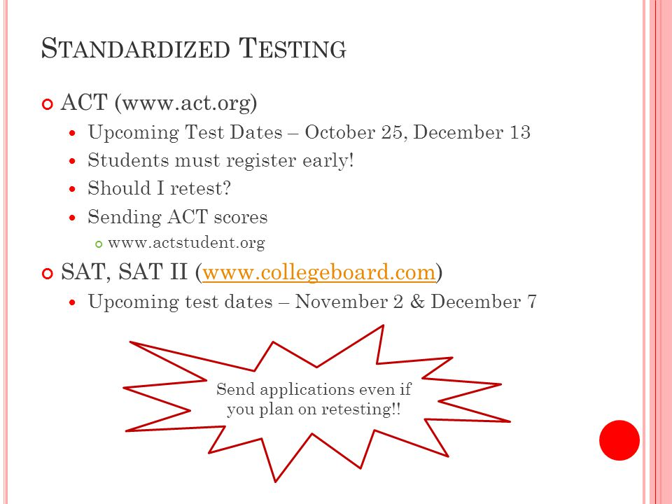 S TANDARDIZED T ESTING ACT (www.act.org) Upcoming Test Dates – October 25, December 13 Students must register early.