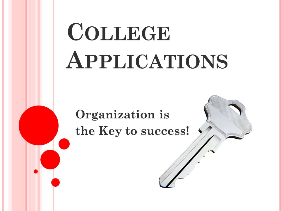 C OLLEGE A PPLICATIONS Organization is the Key to success!