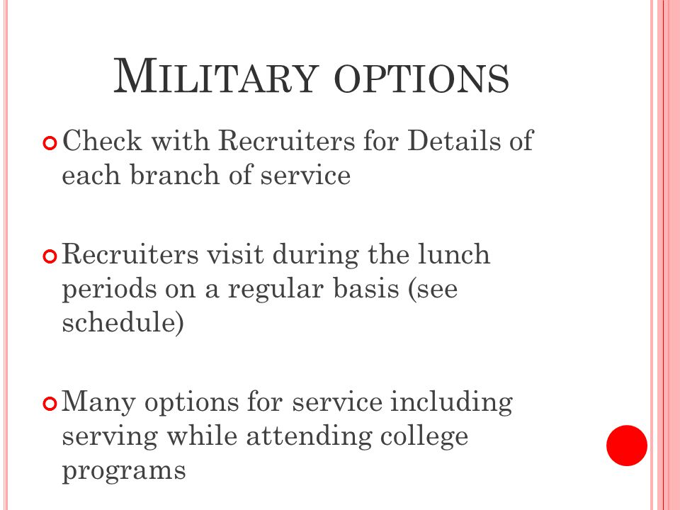 M ILITARY OPTIONS Check with Recruiters for Details of each branch of service Recruiters visit during the lunch periods on a regular basis (see schedule) Many options for service including serving while attending college programs