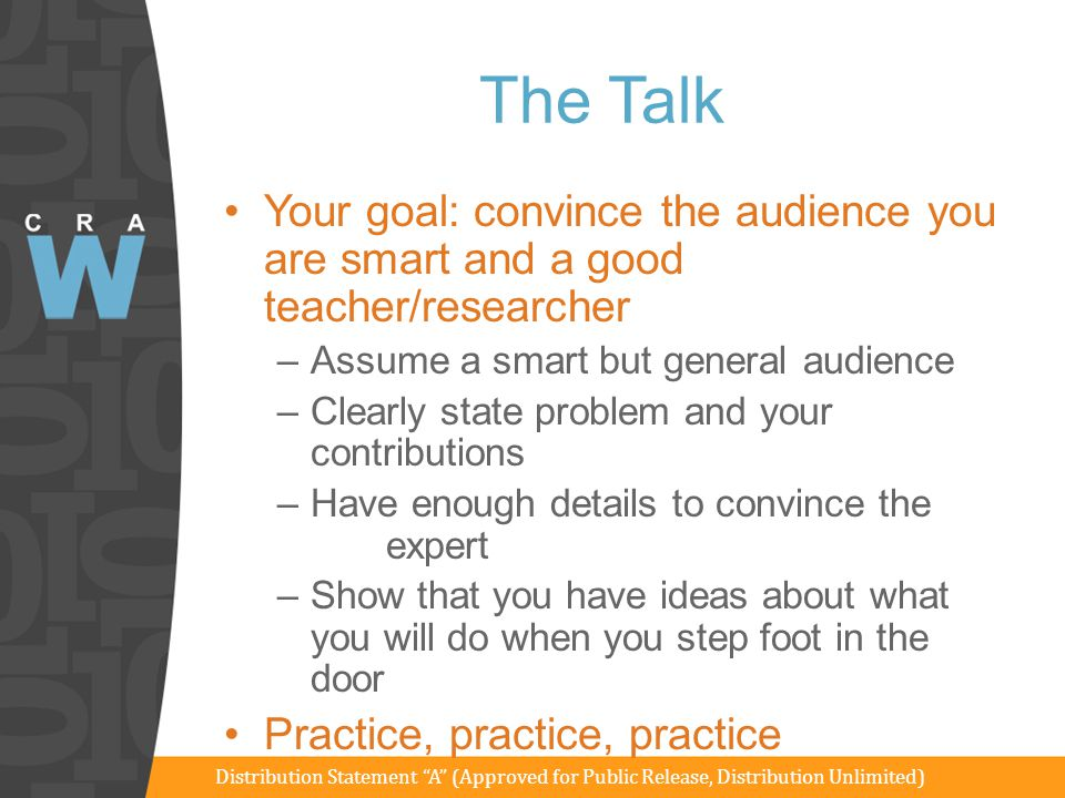 The Talk Goal: Your goal: convince the audience you are smart and a good teacher/researcher –Assume a smart but general audience –Clearly state proble