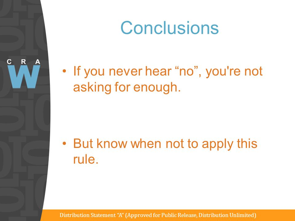 "Conclusions If you never hear ""no"", you're not asking for enough. But know when not to apply this rule. Distribution Statement ""A"" (Approved for Publi"