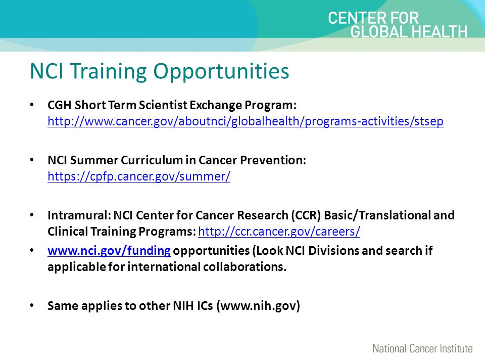 NCI Training Opportunities CGH Short Term Scientist Exchange Program: http://www.cancer.gov/aboutnci/globalhealth/programs-activities/stsep http://www