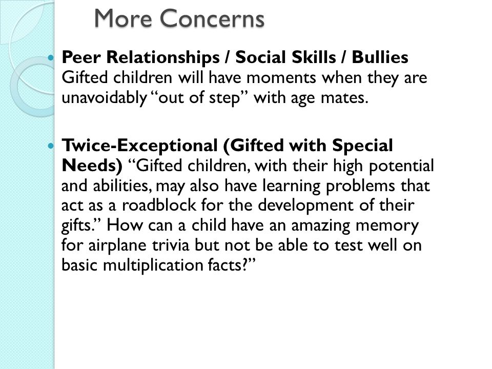 More Concerns Peer Relationships / Social Skills / Bullies Gifted children will have moments when they are unavoidably out of step with age mates.