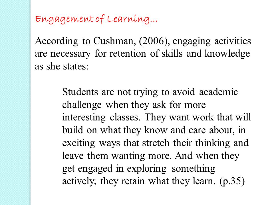 Engagement of Learning… According to Cushman, (2006), engaging activities are necessary for retention of skills and knowledge as she states: Students are not trying to avoid academic challenge when they ask for more interesting classes.