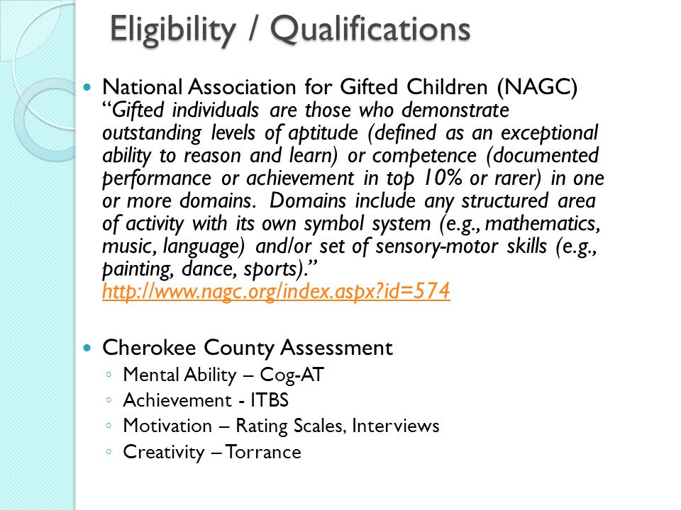 Eligibility / Qualifications National Association for Gifted Children (NAGC) Gifted individuals are those who demonstrate outstanding levels of aptitude (defined as an exceptional ability to reason and learn) or competence (documented performance or achievement in top 10% or rarer) in one or more domains.