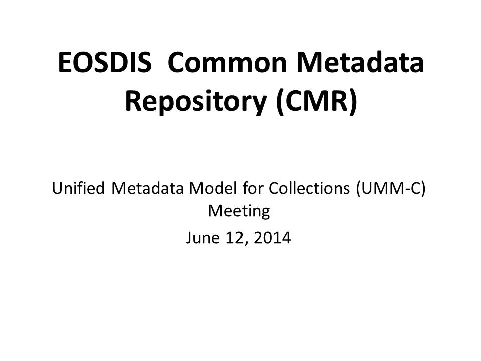 Common Metadata Repository (CMR) Provides a single source of unified, high-quality, and reliable Earth Science metadata to that meets evolving needs of the EOSDIS community and external users e.g.