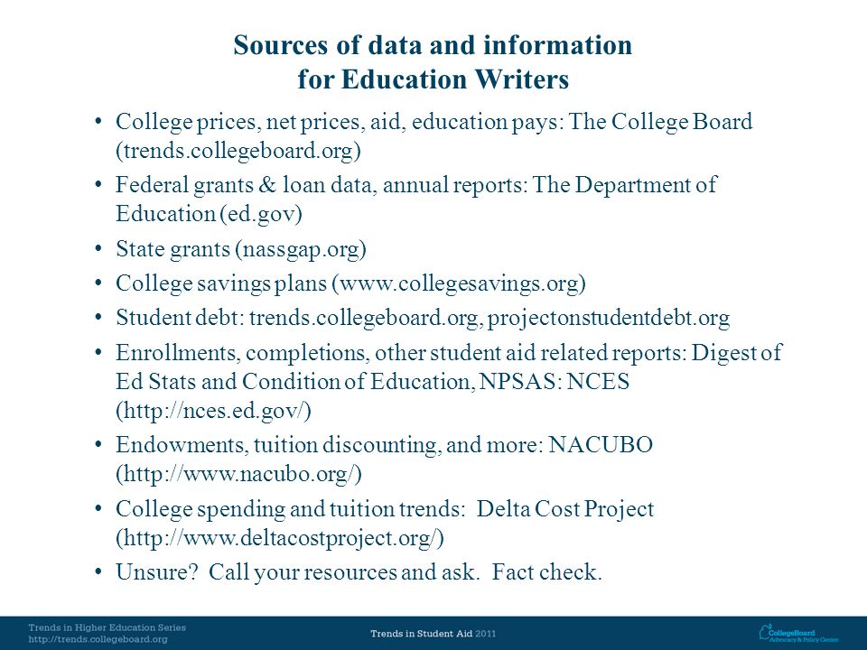 Sources of data and information for Education Writers College prices, net prices, aid, education pays: The College Board (trends.collegeboard.org) Federal grants & loan data, annual reports: The Department of Education (ed.gov) State grants (nassgap.org) College savings plans (www.collegesavings.org) Student debt: trends.collegeboard.org, projectonstudentdebt.org Enrollments, completions, other student aid related reports: Digest of Ed Stats and Condition of Education, NPSAS: NCES (http://nces.ed.gov/) Endowments, tuition discounting, and more: NACUBO (http://www.nacubo.org/) College spending and tuition trends: Delta Cost Project (http://www.deltacostproject.org/) Unsure.