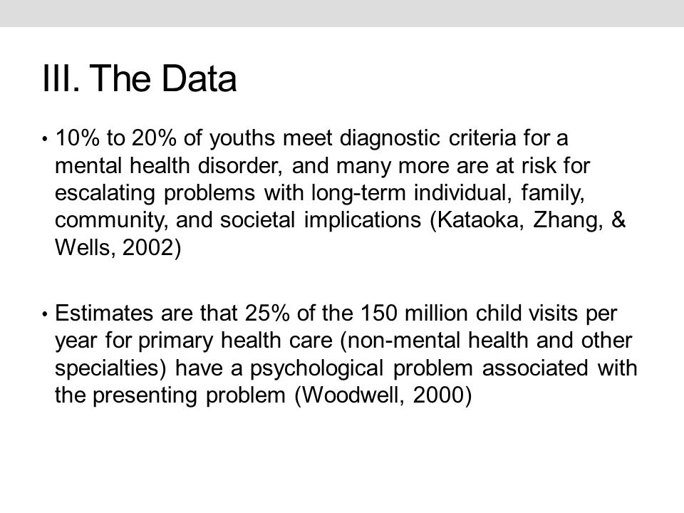 III. The Data 10% to 20% of youths meet diagnostic criteria for a mental health disorder, and many more are at risk for escalating problems with long-