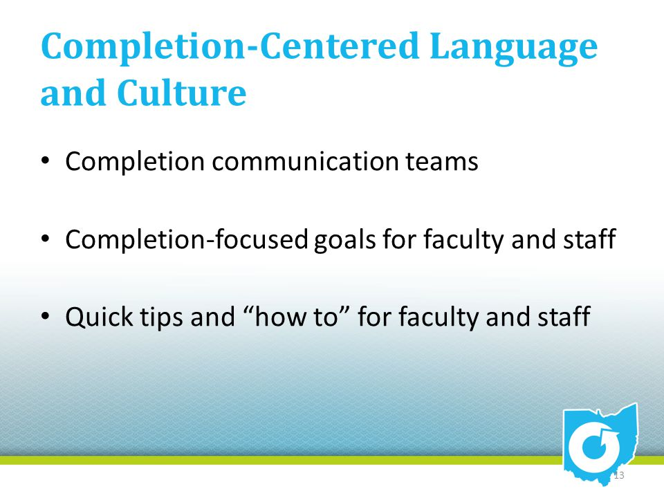"Completion-Centered Language and Culture Completion communication teams Completion-focused goals for faculty and staff Quick tips and ""how to"" for fac"