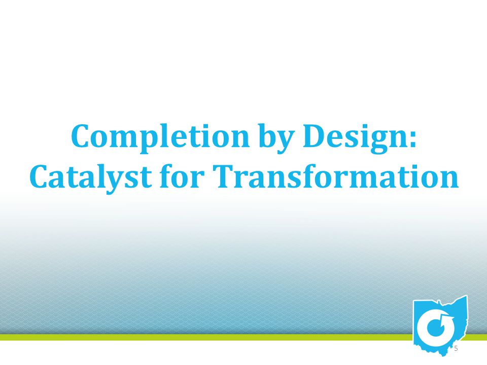 Completion by Design: Catalyst for Transformation 5