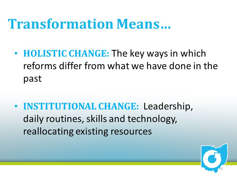 Transformation Means… HOLISTIC CHANGE: The key ways in which reforms differ from what we have done in the past INSTITUTIONAL CHANGE: Leadership, daily