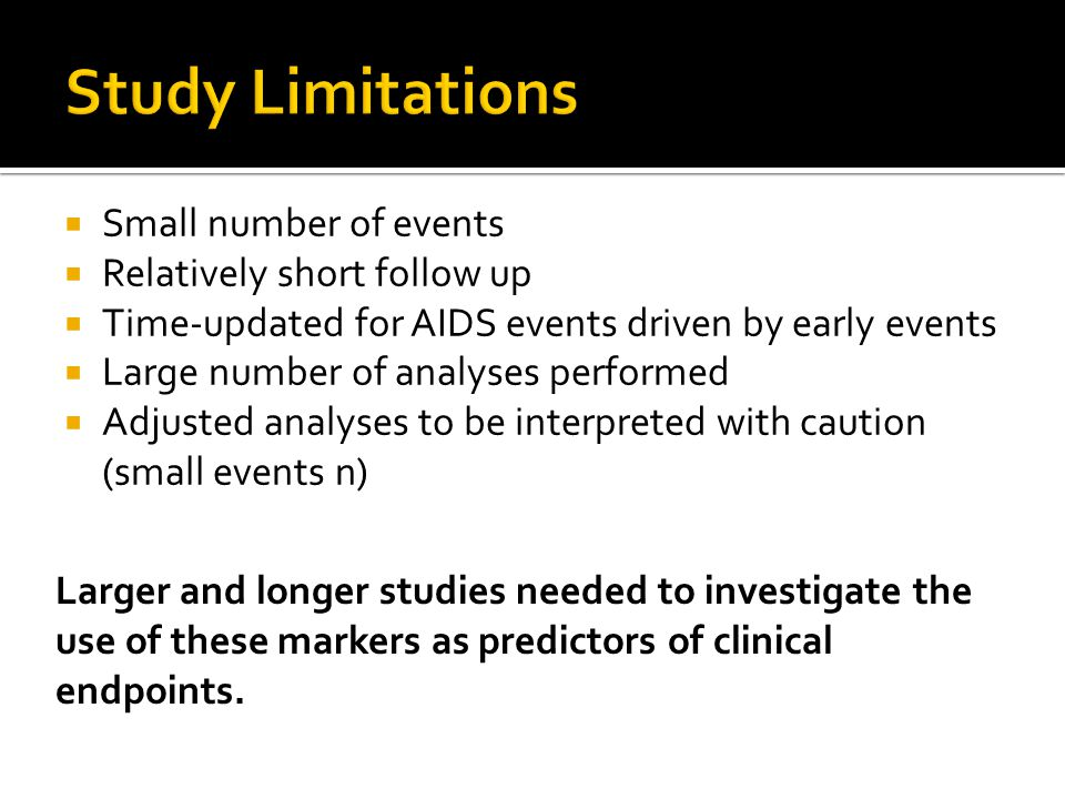  Small number of events  Relatively short follow up  Time-updated for AIDS events driven by early events  Large number of analyses performed  Adjusted analyses to be interpreted with caution (small events n) Larger and longer studies needed to investigate the use of these markers as predictors of clinical endpoints.