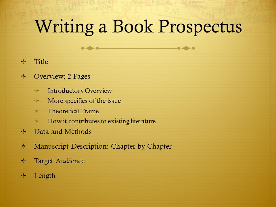 Writing a Book Prospectus  Title  Overview: 2 Pages  Introductory Overview  More specifics of the issue  Theoretical Frame  How it contributes to existing literature  Data and Methods  Manuscript Description: Chapter by Chapter  Target Audience  Length