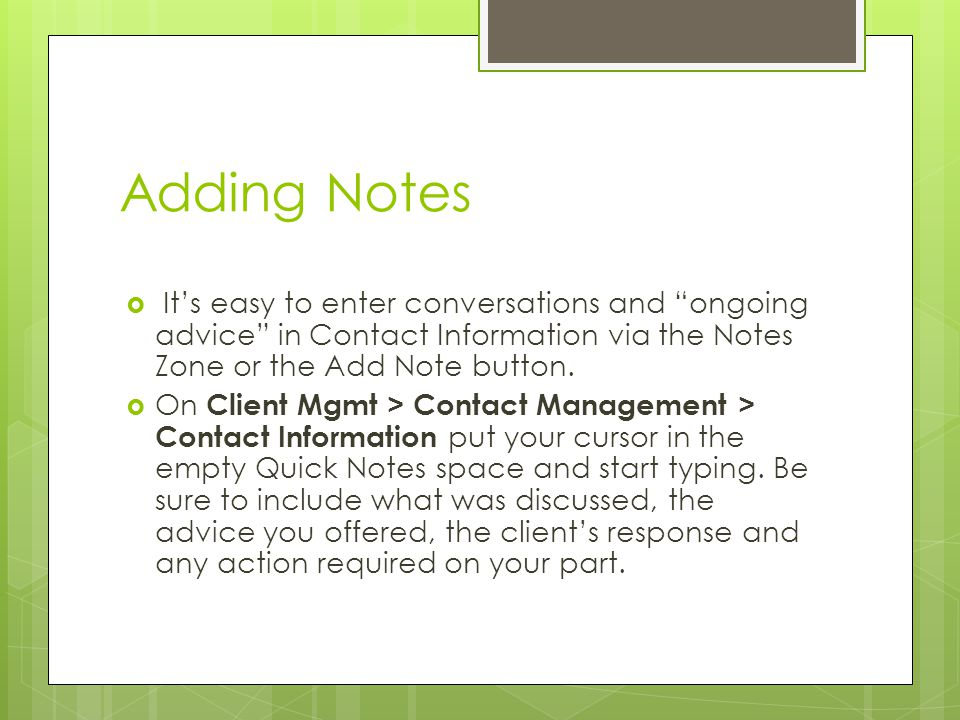 Adding Notes  It's easy to enter conversations and ongoing advice in Contact Information via the Notes Zone or the Add Note button.