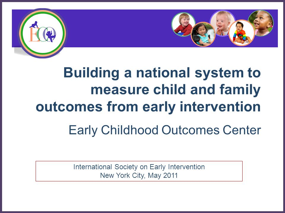 Overarching goal of EI/ECSE for children …is to enable young children to be active and successful participants during the early childhood years and in the future in a variety of settings – in their homes with their families, in child care, preschool or school programs, and in the community. ECO Center, Family and Child Outcomes for Early Intervention and Early Childhood Special Education 12